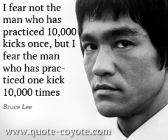 Bruce-Lee-Quotes-I-fear-not-the-man-who-has-practiced-10-000-kicks-once-but-I-fear-the-man-who-has-practiced-one-kick-10-000-times