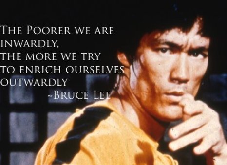 The-poorer-we-are-inwardly-the-more-we-try-to-enrich-ourselves-outwardly.-Bruce-Lee